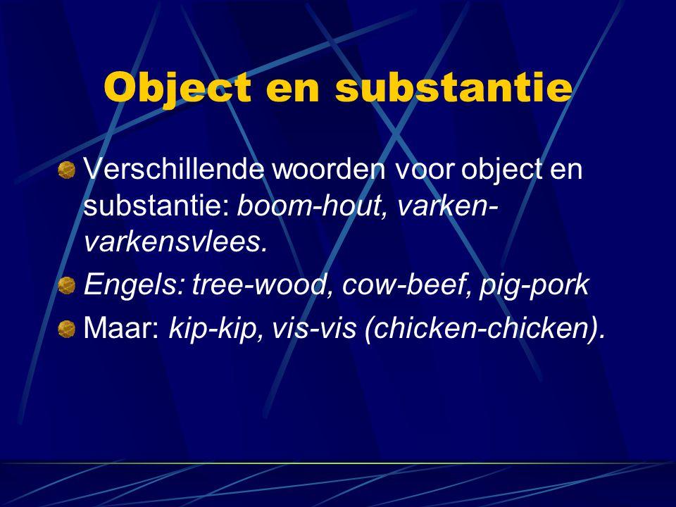 Object en substantie Verschillende woorden voor object en substantie: boom-hout, varken- varkensvlees. Engels: tree-wood, cow-beef, pig-pork Maar: kip