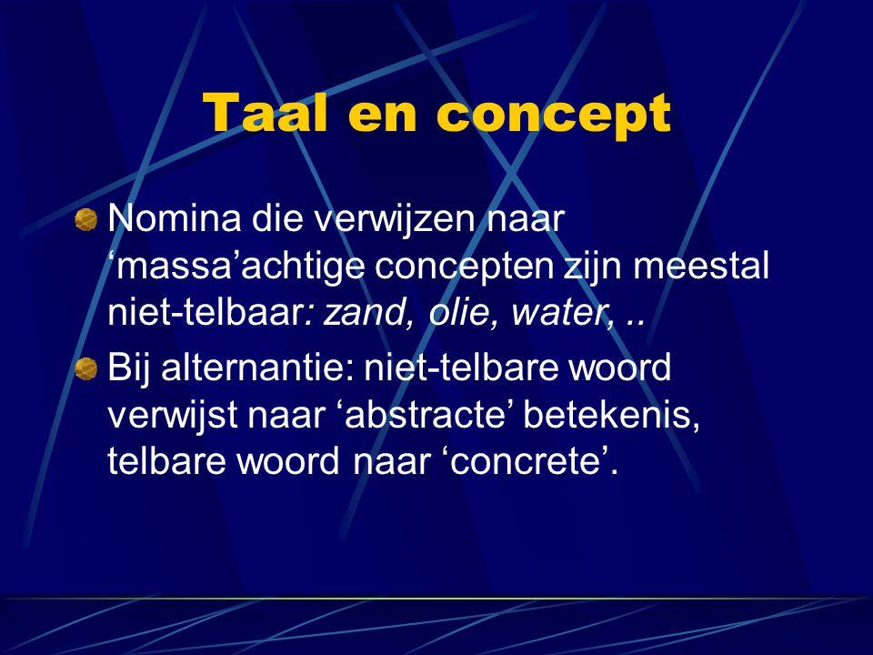 Taal en concept Nomina die verwijzen naar 'massa'achtige concepten zijn meestal niet-telbaar: zand, olie, water,.. Bij alternantie: niet-telbare woord