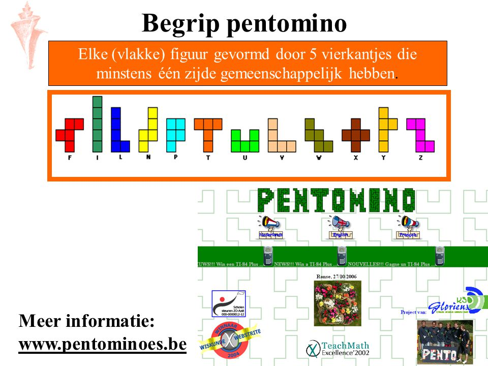 Elke (vlakke) figuur gevormd door 5 vierkantjes die minstens één zijde gemeenschappelijk hebben. Begrip pentomino Meer informatie: www.pentominoes.be