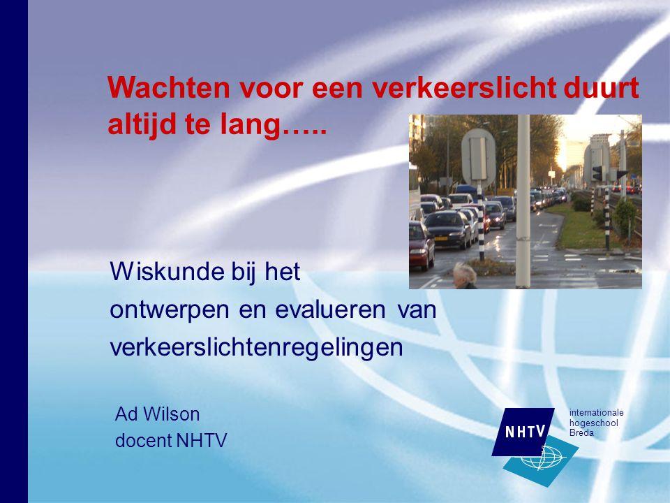 internationale hogeschool Breda Wiskunde bij het ontwerpen en evalueren van verkeerslichtenregelingen Wachten voor een verkeerslicht duurt altijd te lang…..