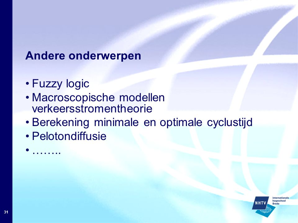 31 Andere onderwerpen Fuzzy logic Macroscopische modellen verkeersstromentheorie Berekening minimale en optimale cyclustijd Pelotondiffusie ……..