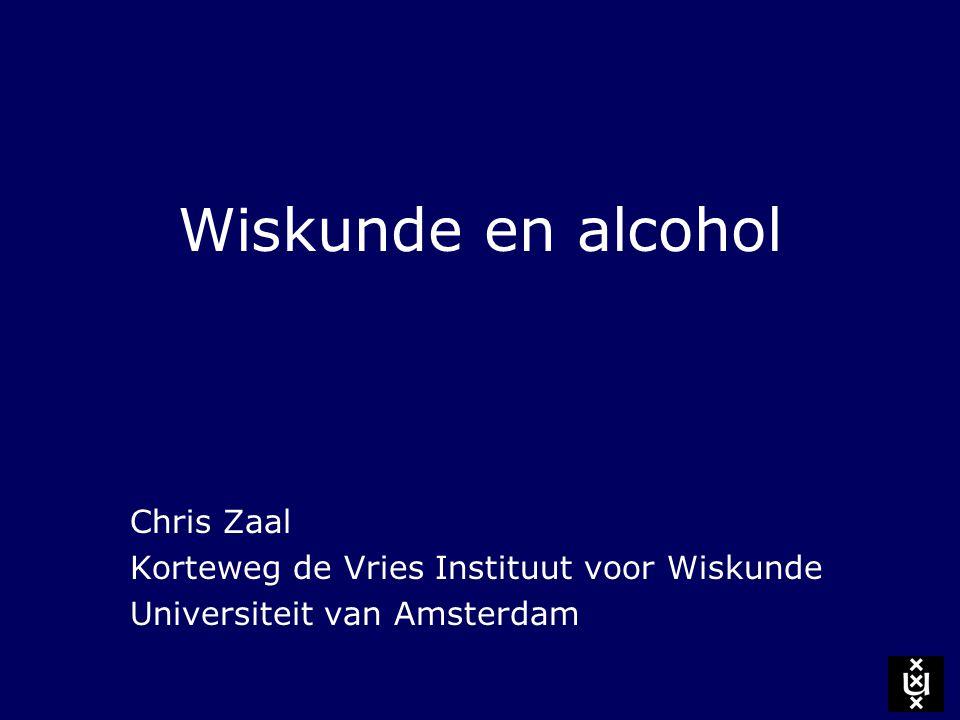 Wiskunde en alcohol Chris Zaal Korteweg de Vries Instituut voor Wiskunde Universiteit van Amsterdam