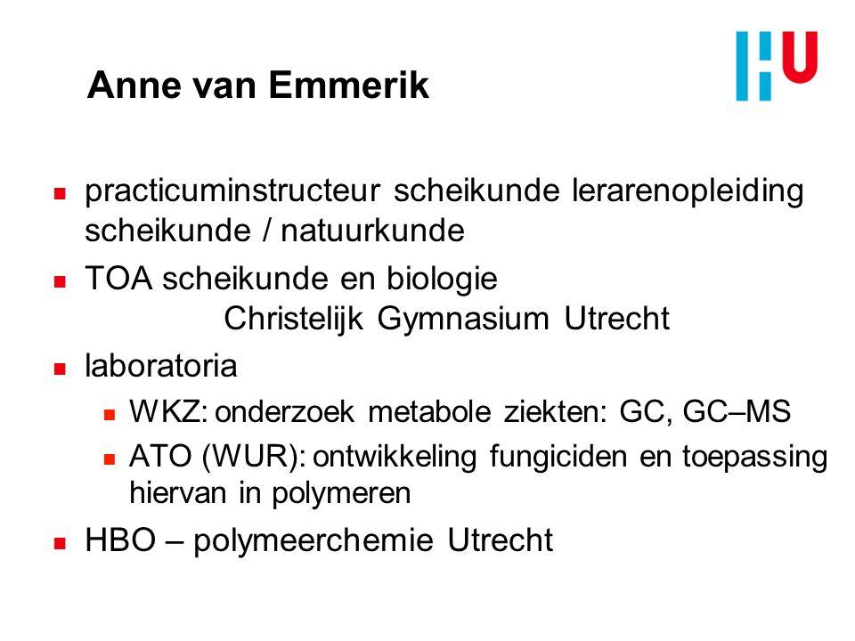 Anne van Emmerik n practicuminstructeur scheikunde lerarenopleiding scheikunde / natuurkunde n TOA scheikunde en biologie Christelijk Gymnasium Utrech