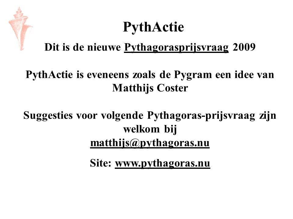Dit is de nieuwe Pythagorasprijsvraag 2009 PythActie is eveneens zoals de Pygram een idee van Matthijs Coster Suggesties voor volgende Pythagoras-prij