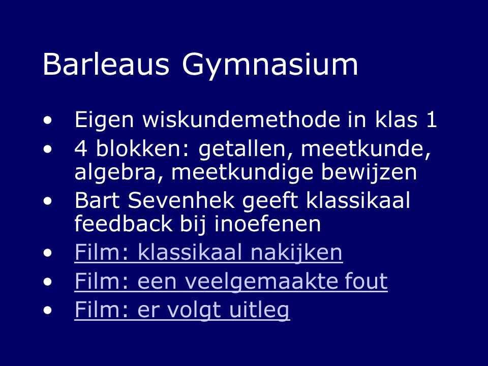 Barleaus Gymnasium Eigen wiskundemethode in klas 1 4 blokken: getallen, meetkunde, algebra, meetkundige bewijzen Bart Sevenhek geeft klassikaal feedba