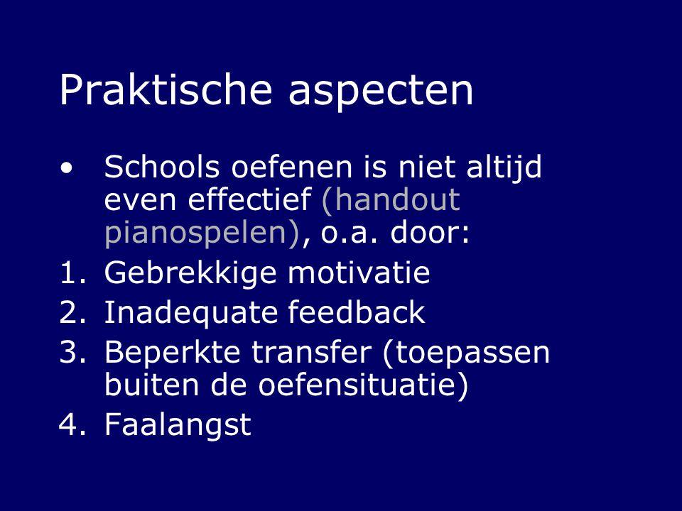 Praktische aspecten Schools oefenen is niet altijd even effectief (handout pianospelen), o.a. door: 1.Gebrekkige motivatie 2.Inadequate feedback 3.Bep
