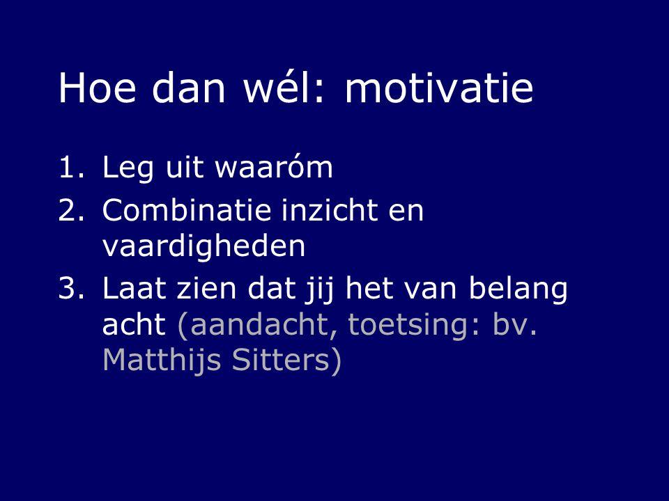 Hoe dan wél: motivatie 1.Leg uit waaróm 2.Combinatie inzicht en vaardigheden 3.Laat zien dat jij het van belang acht (aandacht, toetsing: bv. Matthijs