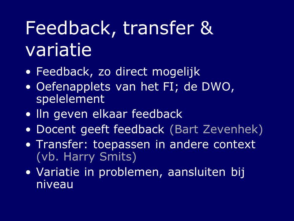 Feedback, transfer & variatie Feedback, zo direct mogelijk Oefenapplets van het FI; de DWO, spelelement lln geven elkaar feedback Docent geeft feedbac
