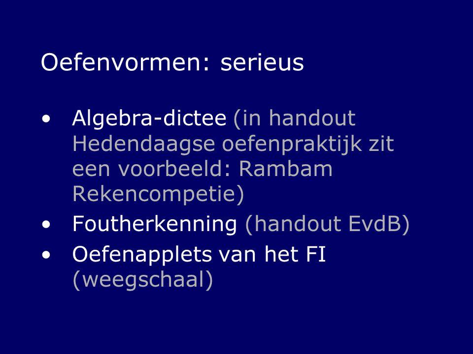 Oefenvormen: serieus Algebra-dictee (in handout Hedendaagse oefenpraktijk zit een voorbeeld: Rambam Rekencompetie) Foutherkenning (handout EvdB) Oefen