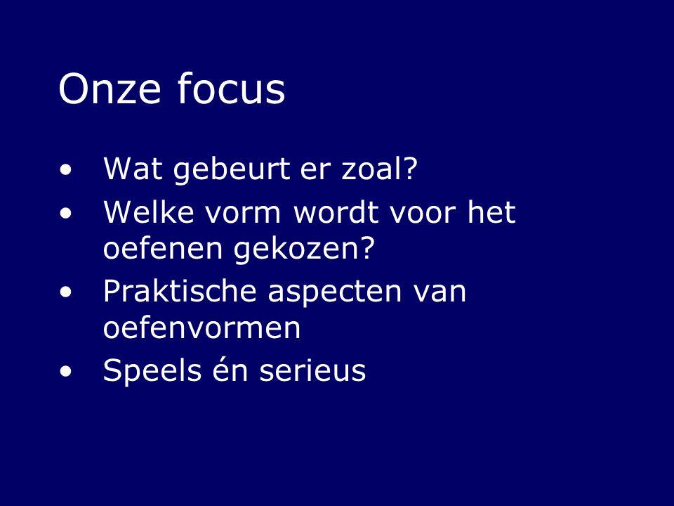 Onze focus Wat gebeurt er zoal? Welke vorm wordt voor het oefenen gekozen? Praktische aspecten van oefenvormen Speels én serieus