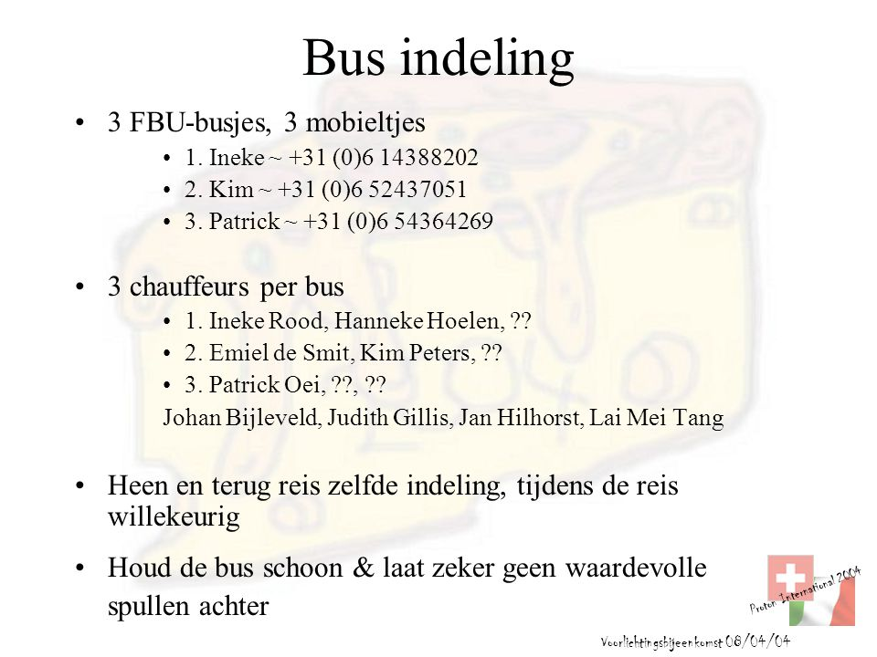 Proton International 2004 Voorlichtingsbijeenkomst 08/04/04 Bus indeling 3 FBU-busjes, 3 mobieltjes 1. Ineke ~ +31 (0)6 14388202 2. Kim ~ +31 (0)6 524