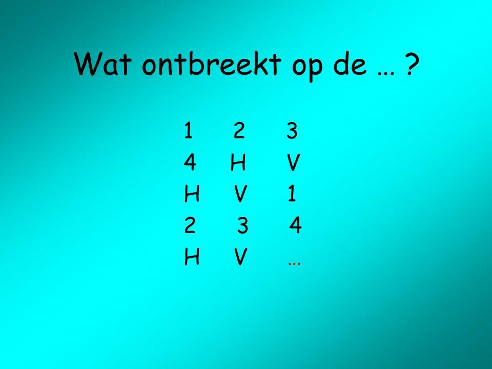 Wat ontbreekt op de … ? 1 2 3 4 H V H V 1 2 3 4 H V …