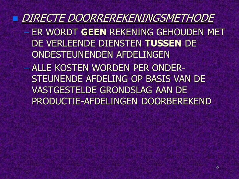 6 n DIRECTE DOORREREKENINGSMETHODE –ER WORDT GEEN REKENING GEHOUDEN MET DE VERLEENDE DIENSTEN TUSSEN DE ONDESTEUNENDEN AFDELINGEN –ALLE KOSTEN WORDEN PER ONDER- STEUNENDE AFDELING OP BASIS VAN DE VASTGESTELDE GRONDSLAG AAN DE PRODUCTIE-AFDELINGEN DOORBEREKEND