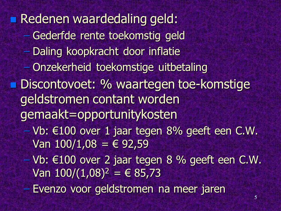 5 n Redenen waardedaling geld: –Gederfde rente toekomstig geld –Daling koopkracht door inflatie –Onzekerheid toekomstige uitbetaling n Discontovoet: %