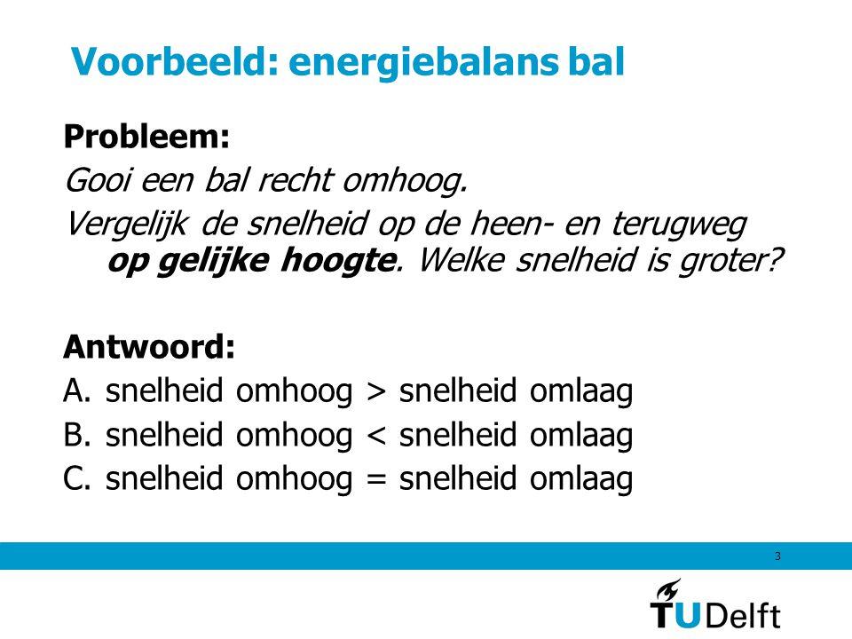 3 Voorbeeld: energiebalans bal Probleem: Gooi een bal recht omhoog. Vergelijk de snelheid op de heen- en terugweg op gelijke hoogte. Welke snelheid is