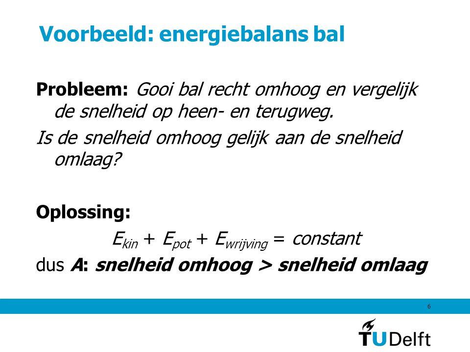 6 Voorbeeld: energiebalans bal Probleem: Gooi bal recht omhoog en vergelijk de snelheid op heen- en terugweg. Is desnelheid omhoog gelijk aan de snelh
