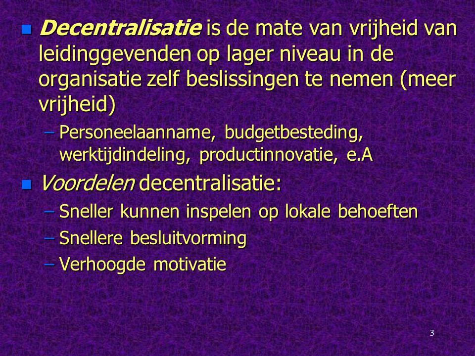 3 n Decentralisatie is de mate van vrijheid van leidinggevenden op lager niveau in de organisatie zelf beslissingen te nemen (meer vrijheid) –Personee