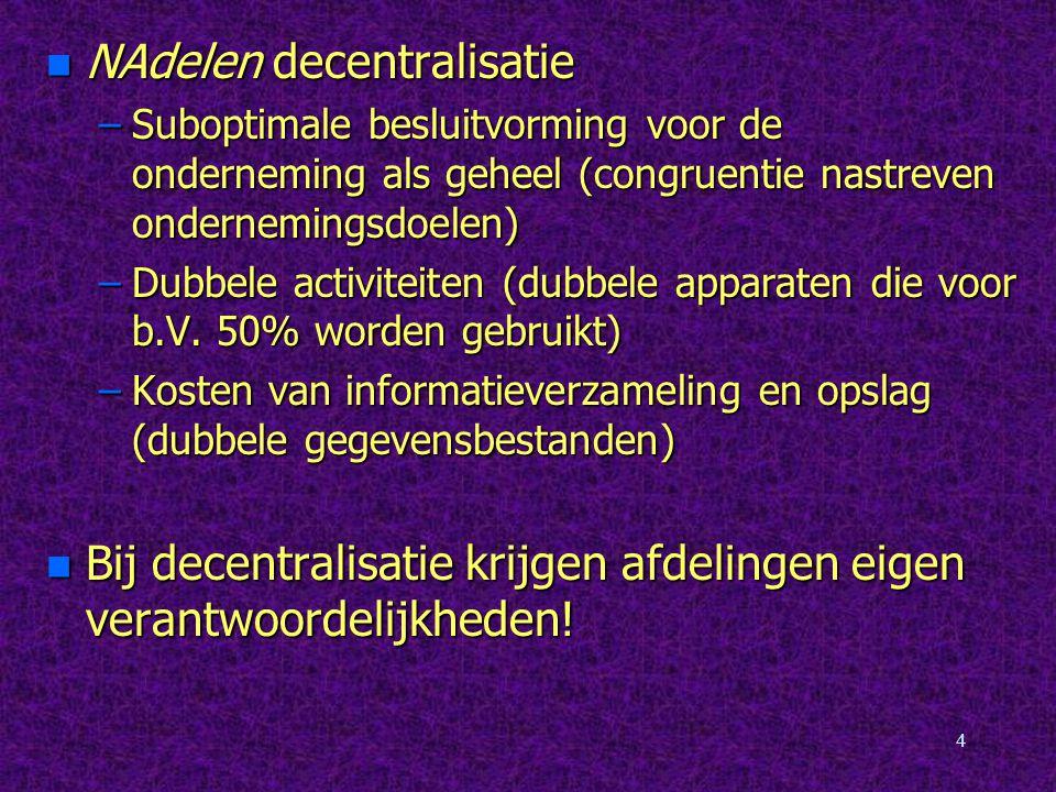 4 n NAdelen decentralisatie –Suboptimale besluitvorming voor de onderneming als geheel (congruentie nastreven ondernemingsdoelen) –Dubbele activiteiten (dubbele apparaten die voor b.V.