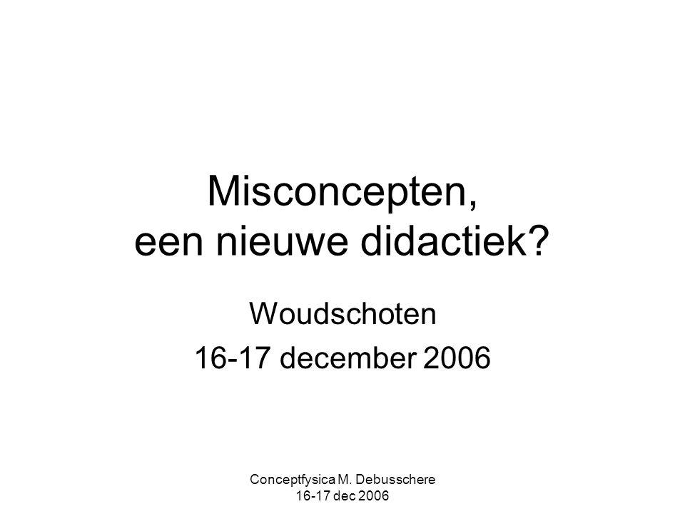 Conceptfysica M. Debusschere 16-17 dec 2006 Misconcepten, een nieuwe didactiek? Woudschoten 16-17 december 2006
