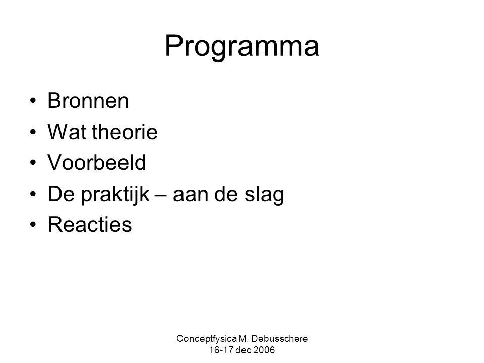 Conceptfysica M. Debusschere 16-17 dec 2006 Programma Bronnen Wat theorie Voorbeeld De praktijk – aan de slag Reacties