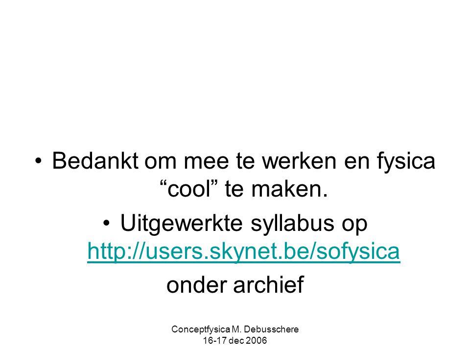 """Conceptfysica M. Debusschere 16-17 dec 2006 Bedankt om mee te werken en fysica """"cool"""" te maken. Uitgewerkte syllabus op http://users.skynet.be/sofysic"""