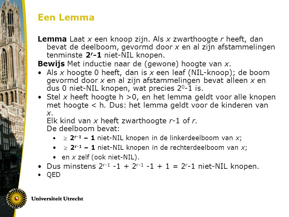 Een Lemma Lemma Laat x een knoop zijn. Als x zwarthoogte r heeft, dan bevat de deelboom, gevormd door x en al zijn afstammelingen tenminste 2 r -1 nie