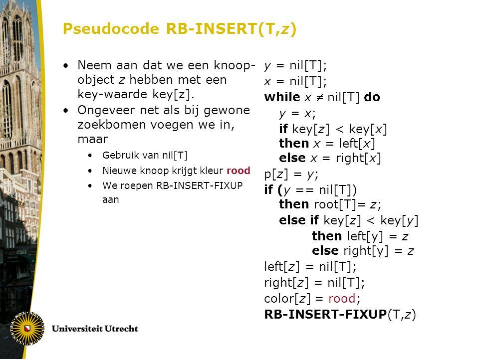 Pseudocode RB-INSERT(T,z) Neem aan dat we een knoop- object z hebben met een key-waarde key[z]. Ongeveer net als bij gewone zoekbomen voegen we in, ma