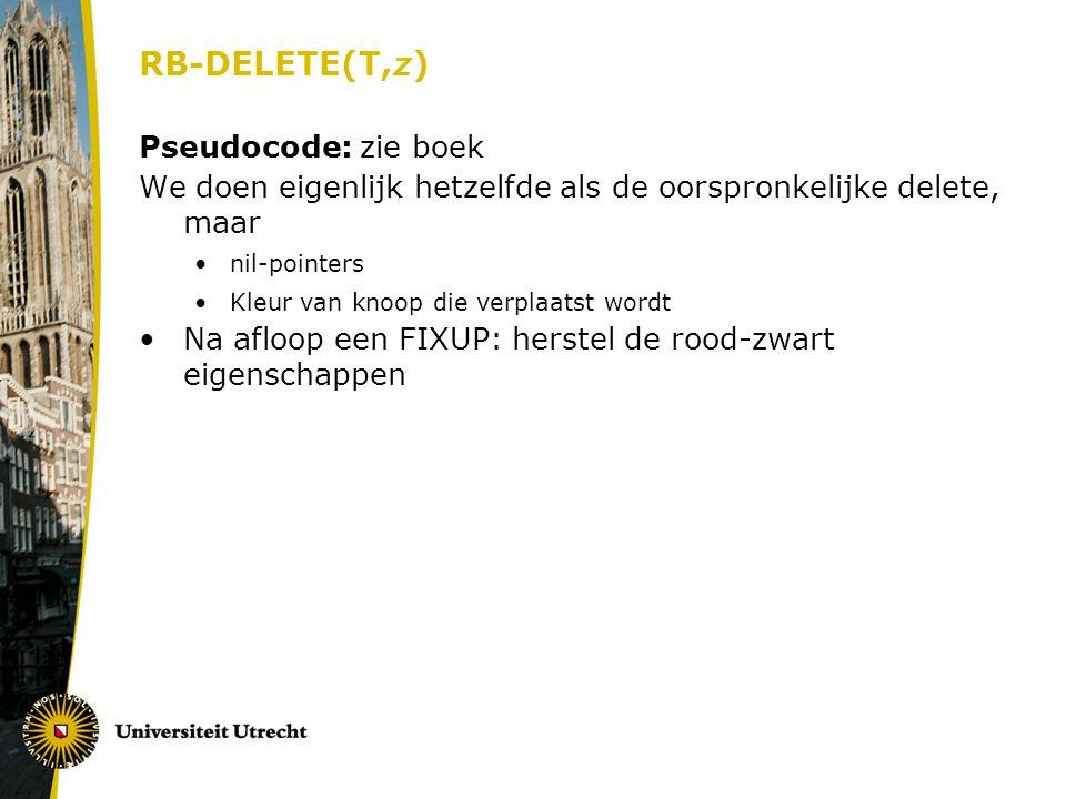 RB-DELETE(T,z) Pseudocode: zie boek We doen eigenlijk hetzelfde als de oorspronkelijke delete, maar nil-pointers Kleur van knoop die verplaatst wordt