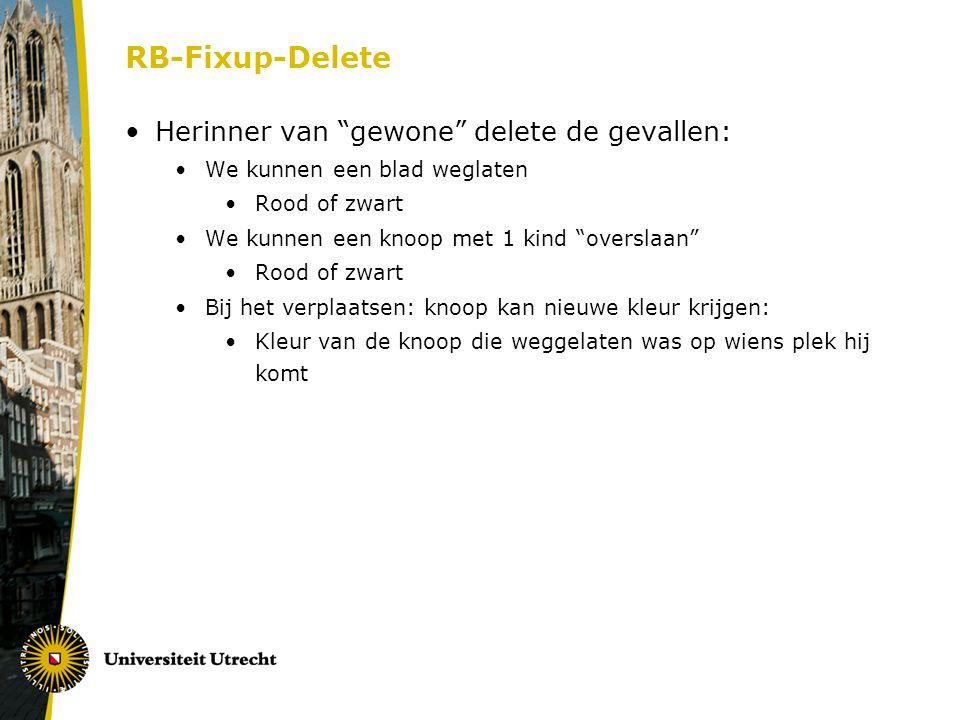 """RB-Fixup-Delete Herinner van """"gewone"""" delete de gevallen: We kunnen een blad weglaten Rood of zwart We kunnen een knoop met 1 kind """"overslaan"""" Rood of"""