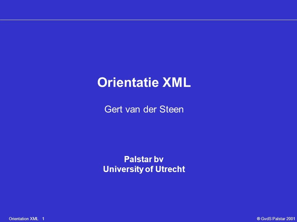 Orientation XML 1® GvdS Palstar 2001 Orientatie XML Gert van der Steen Palstar bv University of Utrecht