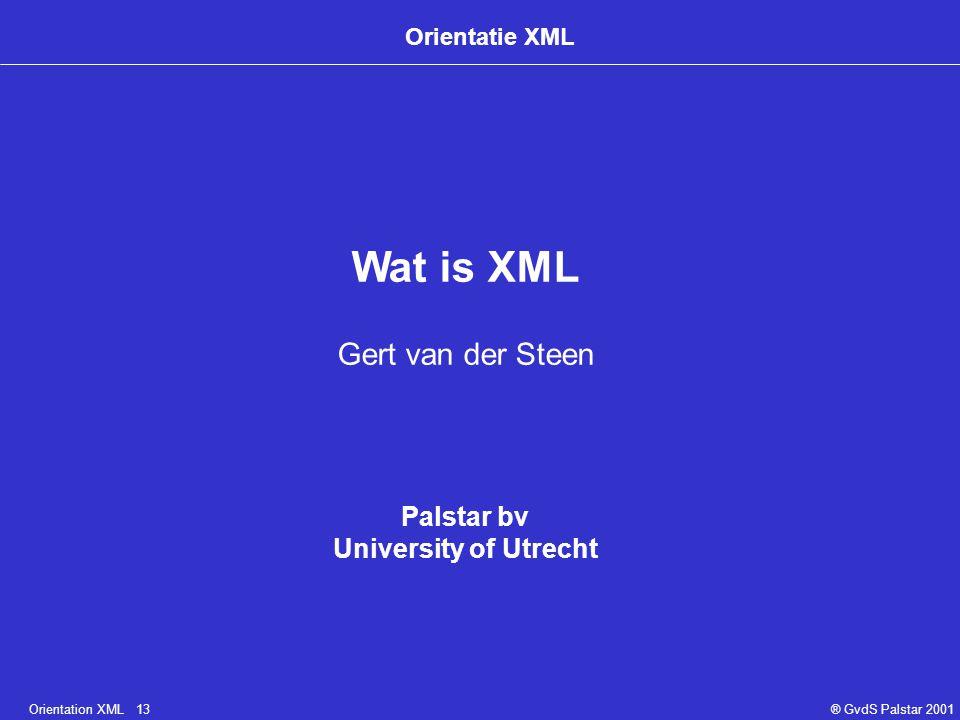 Orientation XML 13® GvdS Palstar 2001 Orientatie XML Wat is XML Gert van der Steen Palstar bv University of Utrecht