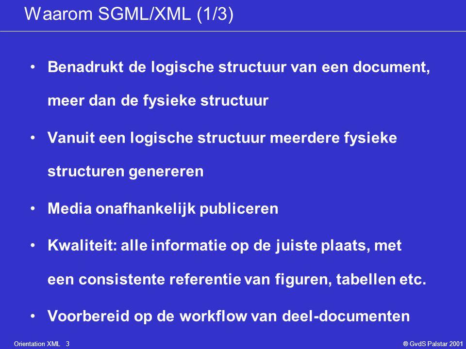 Orientation XML 3® GvdS Palstar 2001 Waarom SGML/XML (1/3) Benadrukt de logische structuur van een document, meer dan de fysieke structuur Vanuit een logische structuur meerdere fysieke structuren genereren Media onafhankelijk publiceren Kwaliteit: alle informatie op de juiste plaats, met een consistente referentie van figuren, tabellen etc.