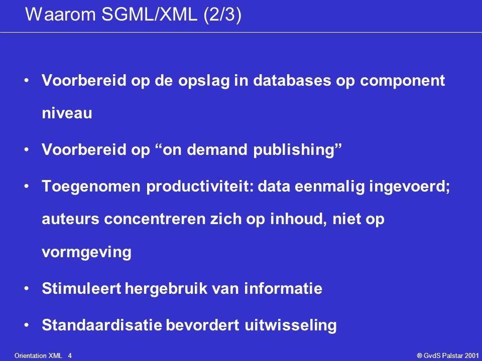 Orientation XML 4® GvdS Palstar 2001 Waarom SGML/XML (2/3) Voorbereid op de opslag in databases op component niveau Voorbereid op on demand publishing Toegenomen productiviteit: data eenmalig ingevoerd; auteurs concentreren zich op inhoud, niet op vormgeving Stimuleert hergebruik van informatie Standaardisatie bevordert uitwisseling