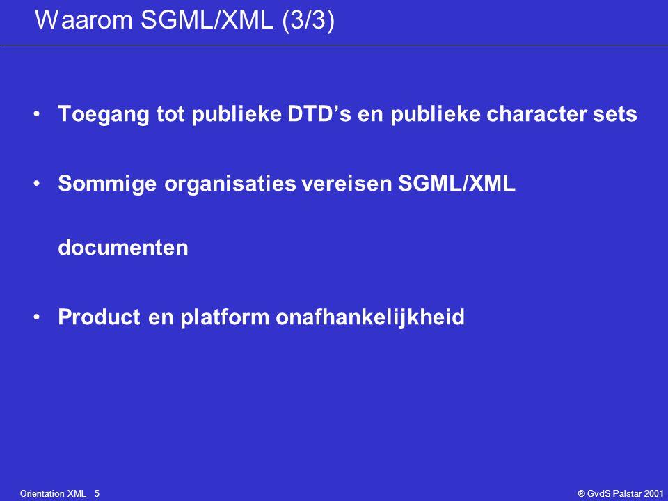 Orientation XML 5® GvdS Palstar 2001 Waarom SGML/XML (3/3) Toegang tot publieke DTD's en publieke character sets Sommige organisaties vereisen SGML/XML documenten Product en platform onafhankelijkheid