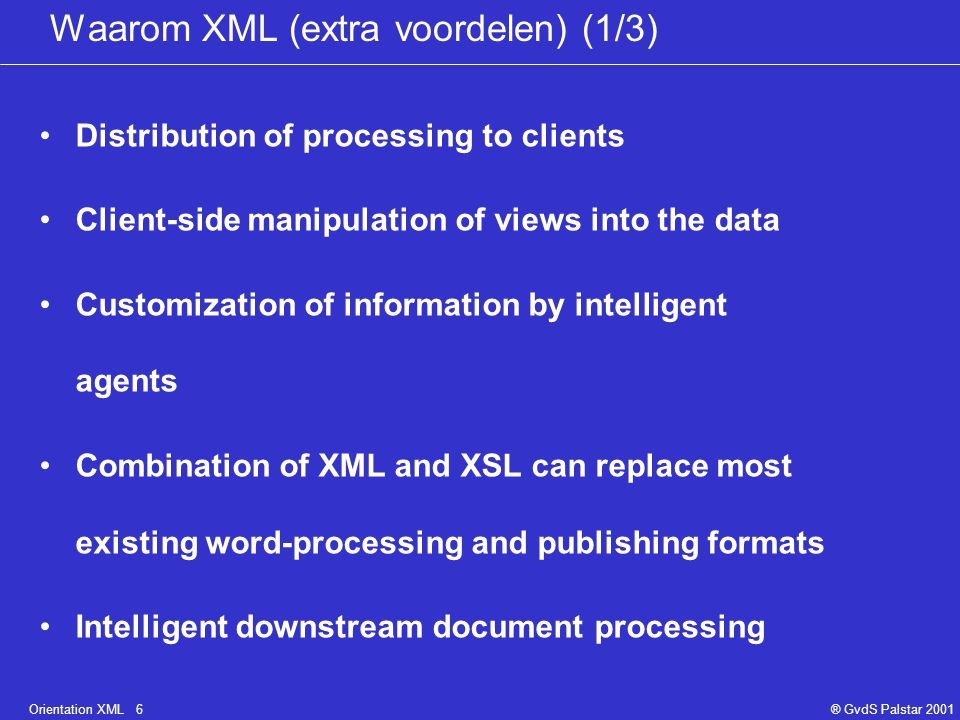 Orientation XML 6® GvdS Palstar 2001 Waarom XML (extra voordelen) (1/3) Distribution of processing to clients Client-side manipulation of views into the data Customization of information by intelligent agents Combination of XML and XSL can replace most existing word-processing and publishing formats Intelligent downstream document processing