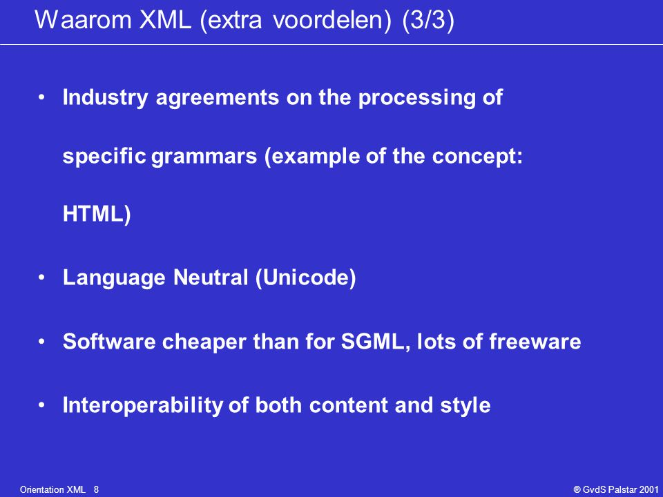 Orientation XML 8® GvdS Palstar 2001 Waarom XML (extra voordelen) (3/3) Industry agreements on the processing of specific grammars (example of the concept: HTML) Language Neutral (Unicode) Software cheaper than for SGML, lots of freeware Interoperability of both content and style