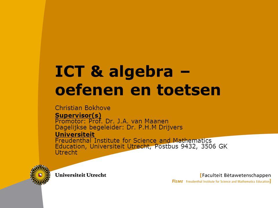 ICT & algebra – oefenen en toetsen Christian Bokhove Supervisor(s) Promotor: Prof. Dr. J.A. van Maanen Dagelijkse begeleider: Dr. P.H.M Drijvers Unive