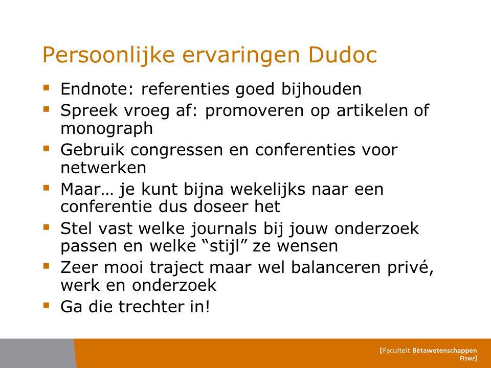 Persoonlijke ervaringen Dudoc  Endnote: referenties goed bijhouden  Spreek vroeg af: promoveren op artikelen of monograph  Gebruik congressen en co