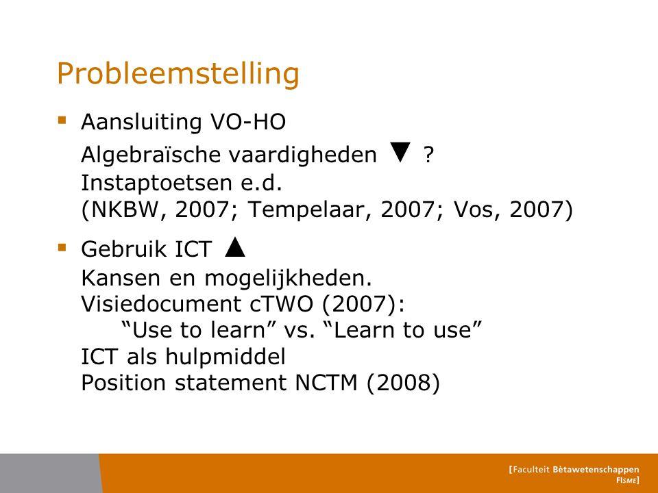 Probleemstelling  Aansluiting VO-HO Algebraïsche vaardigheden ▼ ? Instaptoetsen e.d. (NKBW, 2007; Tempelaar, 2007; Vos, 2007)  Gebruik ICT ▲ Kansen