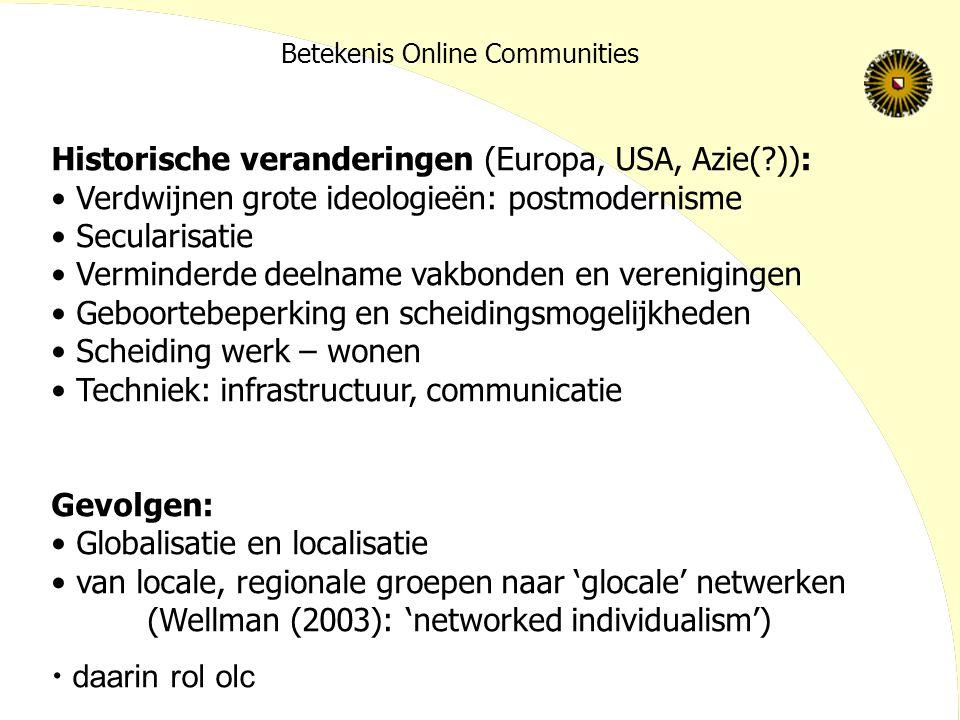 Betekenis Online Communities Historische veranderingen (Europa, USA, Azie(?)): Verdwijnen grote ideologieën: postmodernisme Secularisatie Verminderde