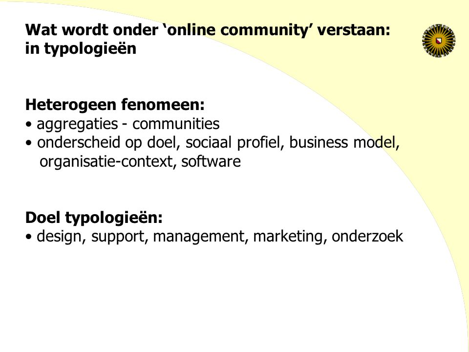 Wat wordt onder 'online community' verstaan: in typologieën Heterogeen fenomeen: aggregaties - communities onderscheid op doel, sociaal profiel, business model, organisatie-context, software Doel typologieën: design, support, management, marketing, onderzoek