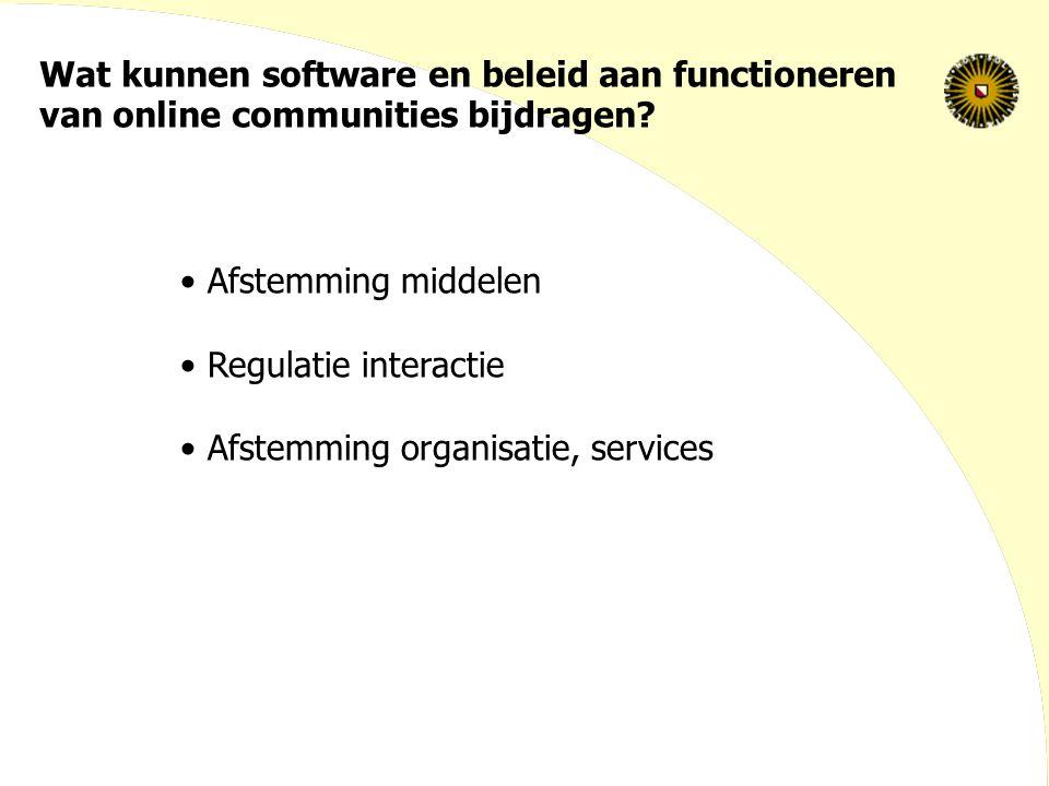 Wat kunnen software en beleid aan functioneren van online communities bijdragen? Afstemming middelen Regulatie interactie Afstemming organisatie, serv