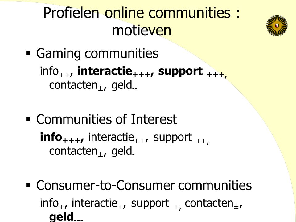 Profielen online communities : motieven  Gaming communities info ++, interactie +++, support +++, contacten ±, geld --  Communities of Interest info