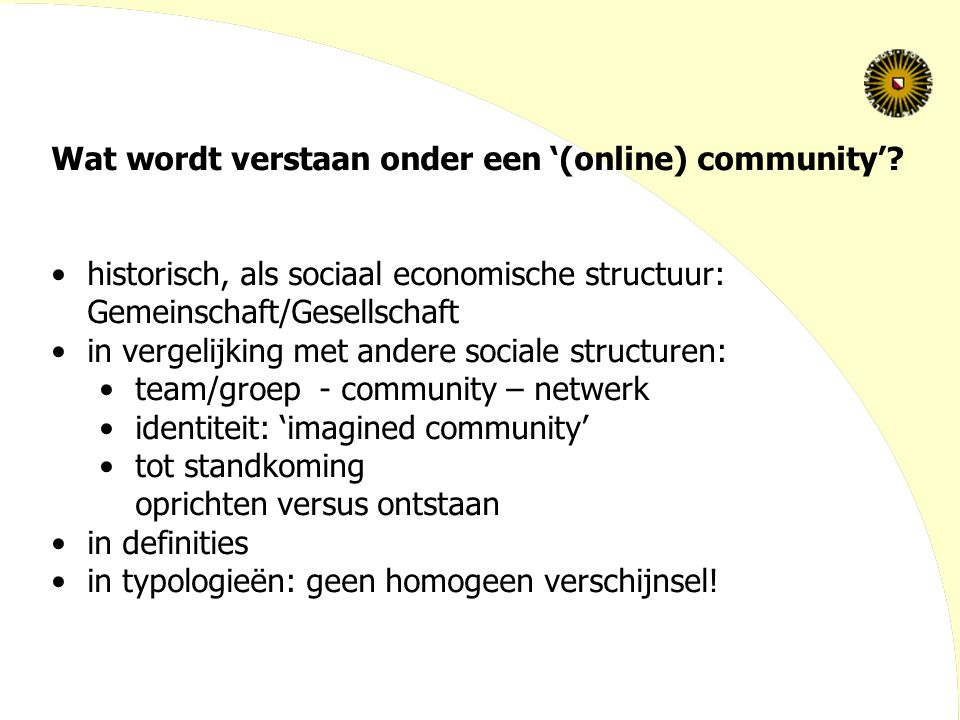 Wat wordt verstaan onder een '(online) community': in definities Rheingold 1993: Social aggregations that emerge from the Net when enough people carry on those public discussions long enough, with sufficient human feeling, to form webs of personal relationships Preece 2000: People socially interacting (over a longer period of time) to satisfy their needs, with a shared purpose, policies to guide their interaction, and computer systems to support and mediate social interaction