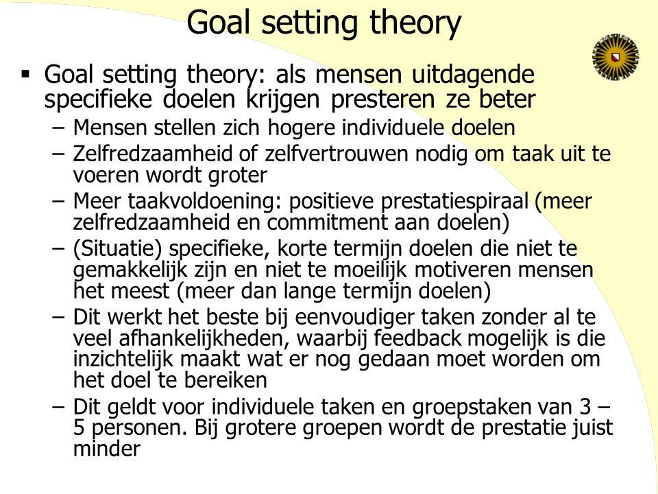 Goal setting theory  Goal setting theory: als mensen uitdagende specifieke doelen krijgen presteren ze beter –Mensen stellen zich hogere individuele