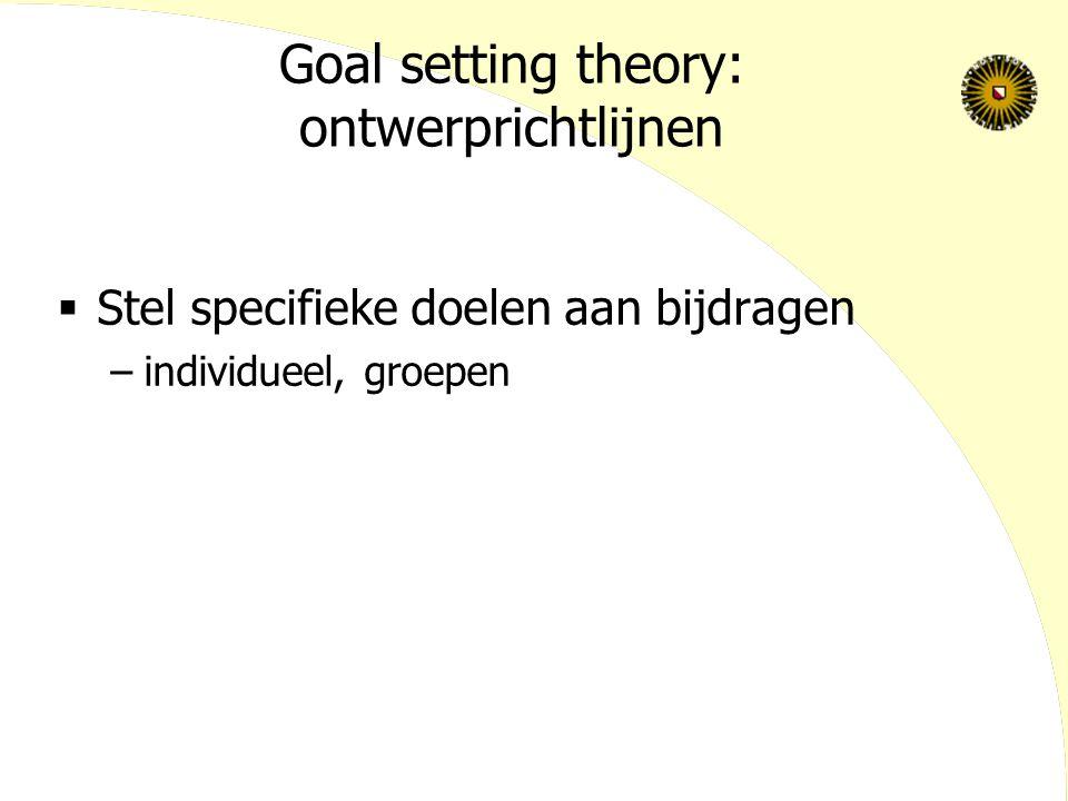 Goal setting theory: ontwerprichtlijnen  Stel specifieke doelen aan bijdragen –individueel, groepen