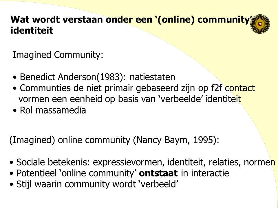 Wat wordt verstaan onder een '(online) community': identiteit Imagined Community: Benedict Anderson(1983): natiestaten Communties de niet primair geba