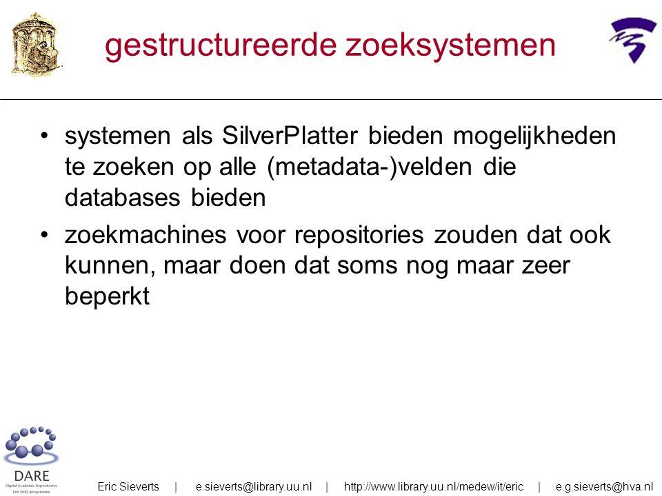 gestructureerde zoeksystemen systemen als SilverPlatter bieden mogelijkheden te zoeken op alle (metadata-)velden die databases bieden zoekmachines voor repositories zouden dat ook kunnen, maar doen dat soms nog maar zeer beperkt Eric Sieverts | e.sieverts@library.uu.nl | http://www.library.uu.nl/medew/it/eric | e.g.sieverts@hva.nl