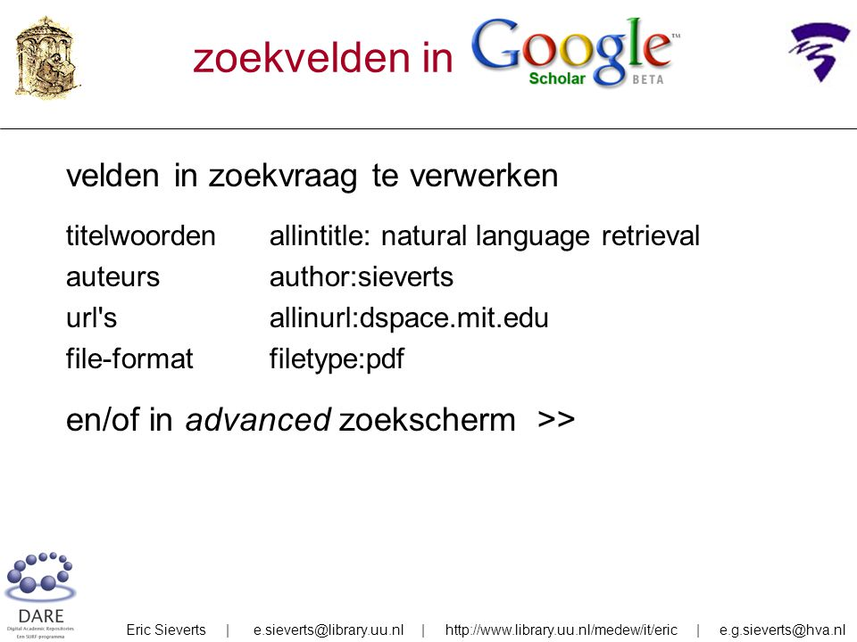zoekvelden in velden in zoekvraag te verwerken titelwoordenallintitle: natural language retrieval auteursauthor:sieverts url sallinurl:dspace.mit.edu file-formatfiletype:pdf en/of in advanced zoekscherm >> Eric Sieverts | e.sieverts@library.uu.nl | http://www.library.uu.nl/medew/it/eric | e.g.sieverts@hva.nl