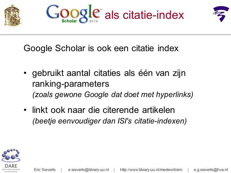 als citatie-index Google Scholar is ook een citatie index gebruikt aantal citaties als één van zijn ranking-parameters (zoals gewone Google dat doet met hyperlinks) linkt ook naar die citerende artikelen (beetje eenvoudiger dan ISI s citatie-indexen) Eric Sieverts | e.sieverts@library.uu.nl | http://www.library.uu.nl/medew/it/eric | e.g.sieverts@hva.nl